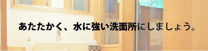暖かく、水に強い洗面所にしましょう